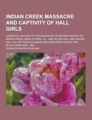 Indian Creek Massacre and Captivity of Hall Girls; Complete History of the Massacre of Sixteen Whites on Indian Creek, Near Ottawa, Ill., and Sylvia Hall and Rachel Hall as Captives in Illinois and Wisconsin During the Black Hawk War, 1832 by Charles Martin Scanlan, ISBN: 9781230405605