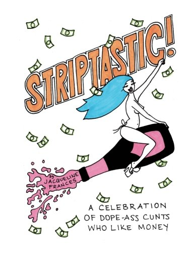Striptastic!: a celebration of dope-ass c*nts who like money by Jacqueline Frances, ISBN: 9781546495321