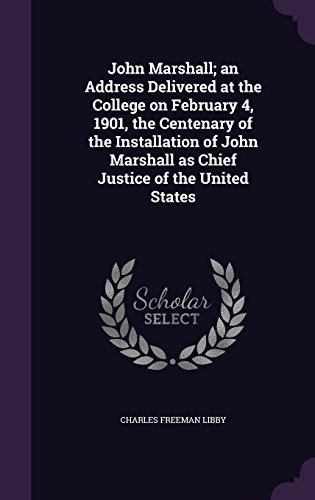 John Marshall; an Address Delivered at the College on February 4, 1901, the Centenary of the Installation of John Marshall as Chief Justice of the United States by Charles Freeman Libby, ISBN: 9781347296806