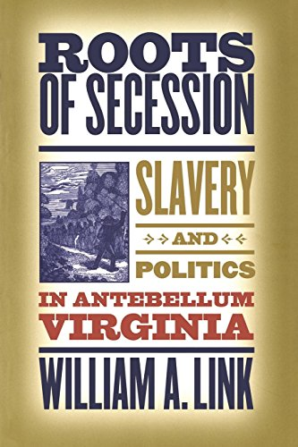 Roots of Secession: Slavery and Politics in Antebellum Virginia (Civil War America)