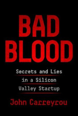 Bad Blood: Secrets and Lies in a Silicon Valley Startup by John Carreyrou, ISBN: 9781509868070