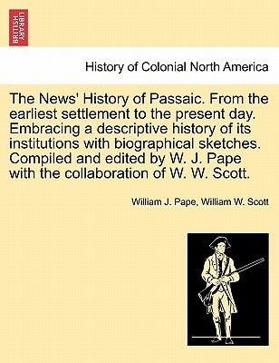 The News' History of Passaic. from the Earliest Settlement to the Present Day. Embracing a Descriptive History of Its Institutions with Biographical Sketches. Compiled and Edited by W. J. Pape with the Collaboration of W. W. Scott. by William J Pape, ISBN: 9781241337094