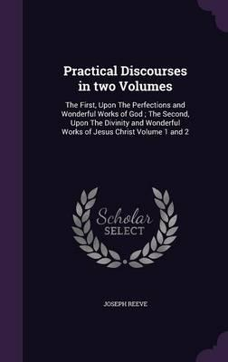 Practical Discourses in two Volumes: The First, Upon The Perfections and Wonderful Works of God ; The Second, Upon The Divinity and Wonderful Works of Jesus Christ Volume 1 and 2