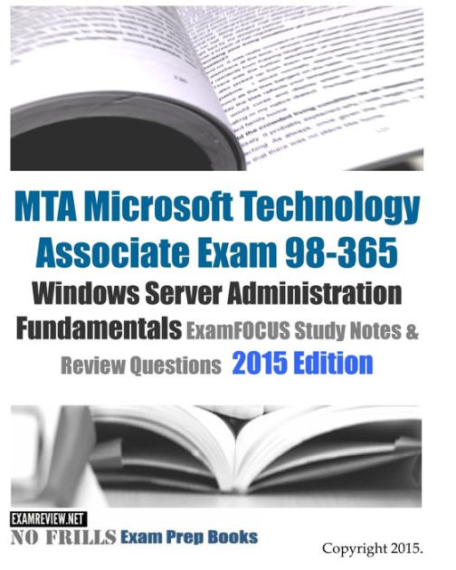 MTA Microsoft Technology Associate Exam 98-365 Windows Server Administration Fundamentals ExamFOCUS Study Notes & Review Questions 2015 Edition