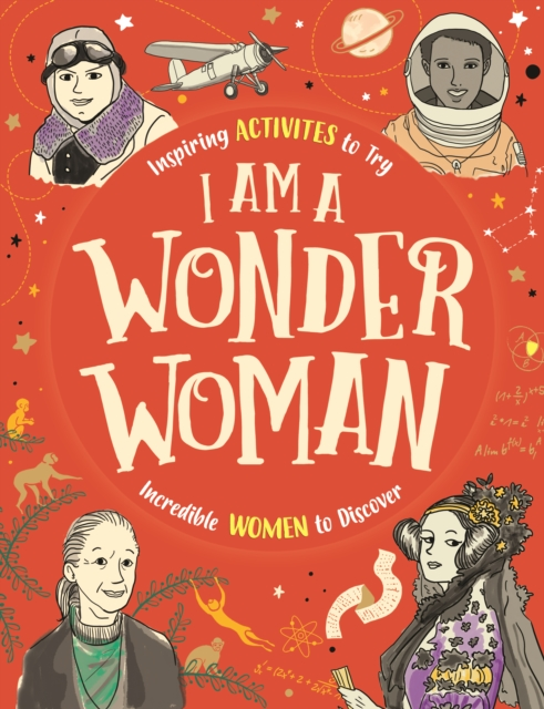 I am a Wonder Woman: Inspiring activities for you to try. Incredible women to discover.