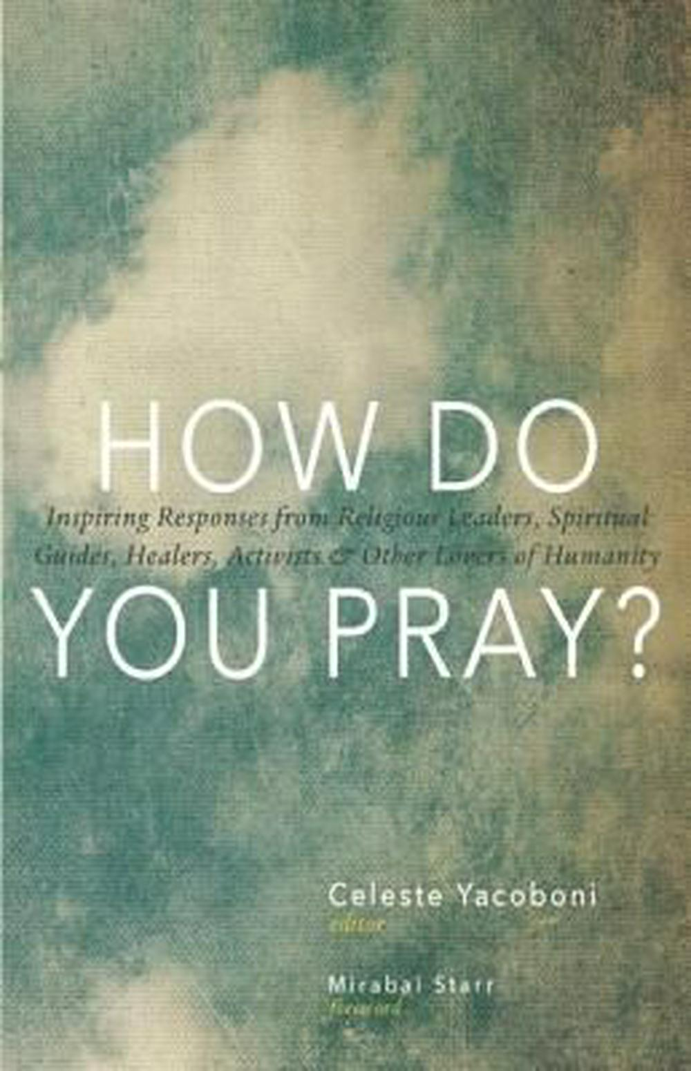 How Do You Pray?: Inspiring Responses from Religious Leaders, Spiritual Guides, Healers, Activists and Other Lovers of Humanity Celebrat