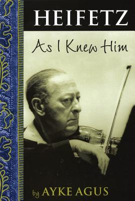 Heifetz as I Knew Him by Ayke Agus, ISBN: 9781574671216