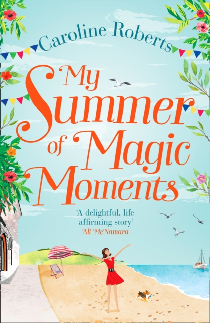 My Summer of Magic Moments: Uplifting and romantic - the perfect, feel good holiday read! by Caroline Roberts, ISBN: 9780008236274