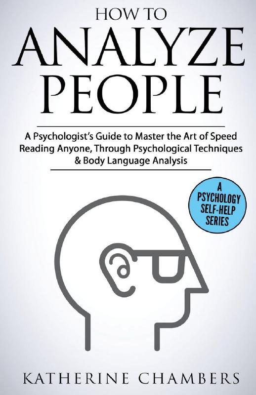 How to Analyze People: A Psychologist's Guide to Master the Art of Speed Reading Anyone, Through Psychological Techniques & Body Language Analysis: Volume 6 (Psychology Self-Help)