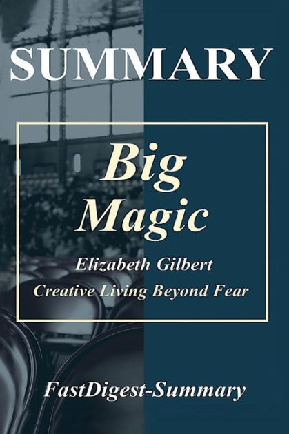 Summary | Big Magic: by Elizabeth Gilbert - Creative Living Beyond Fear (Big Magic: Creative Living Beyond Fear - Book, Paperback, Hardcover, Audiobook, Audible, Summary Book 1)