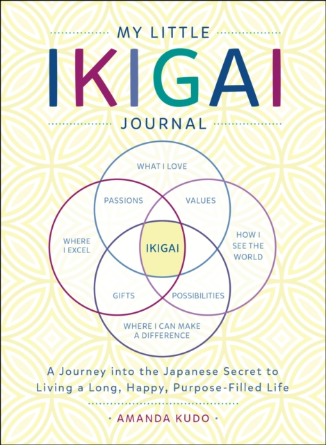 My Little Book of Ikigai: A Journey Into the Japanese Secret to Living a Long, Happy, Purpose-Filled Life
