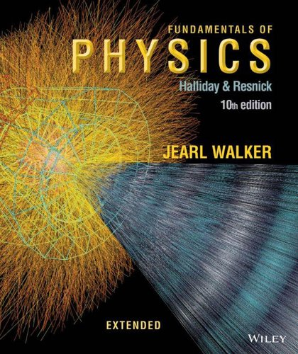 Fundamentals of Physics Extended, 10th Edition by David Halliday, Robert Resnick, Jearl Walker, ISBN: 9781118473818
