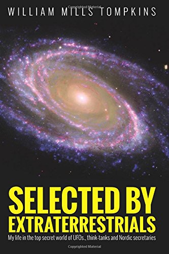 Selected by Extraterrestrials: My life in the top secret world of UFOs., think-tanks and Nordic secretaries