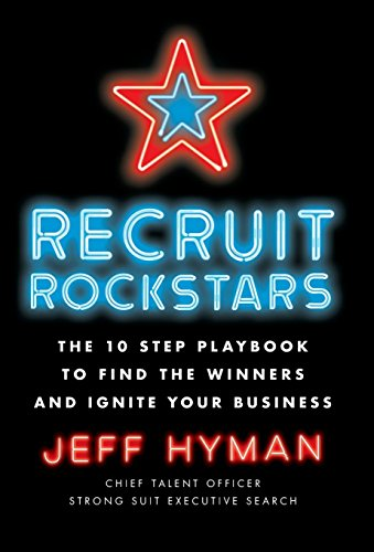 Recruit Rockstars: The 10 Step Playbook to Find the Winners and Ignite Your Business by Jeff Hyman, ISBN: 9781619618152