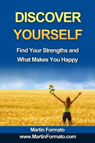 Discover Yourself: Find Your Strengths and What Makes You Happy (who am I, know thyself, know me, how to feel great, discover your genius, self esteem, what makes us tick)