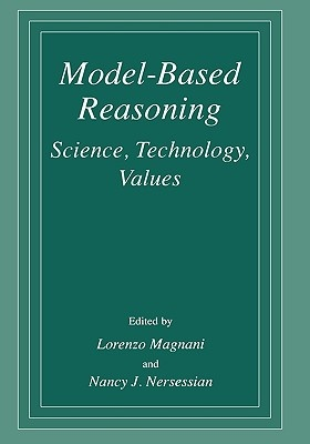 Model Based Reasoning: Science, Technology, Values by Nancy J. Nersessian (Edited by) and Lorenzo Magnani (Edited by), ISBN: 9780306472442