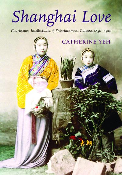 Shanghai Love: Courtesans, Intellectuals and Entertainment Culture, 1850-1910