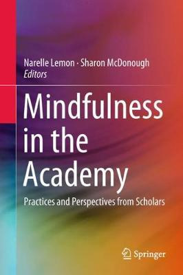 Mindfulness in the Academy: Practices and Perspectives from Scholars by Narelle Lemon, Sharon McDonough, ISBN: 9789811321429