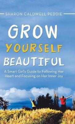 Grow Yourself Beautiful: A Smart Girl's Guide to Following Her Heart and Focusing on Her Inner Joy by Sharon Caldwell Peddie, ISBN: 9781532057366