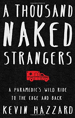 A Thousand Naked StrangersA Paramedic S Ten-Year Journey to the Edge and ... by Kevin Hazzard, ISBN: 9781501110832