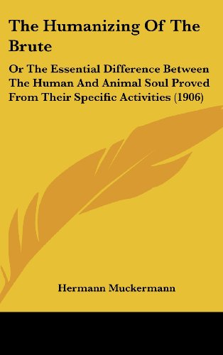 The Humanizing of the Brute: Or the Essential Difference Between the Human and Animal Soul Proved from Their Specific Activities (1906) by Hermann Muckermann, ISBN: 9781104418182