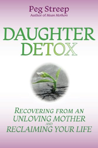 Daughter Detox: Recovering from An Unloving Mother and Reclaiming Your Life by Peg Streep, ISBN: 9780692973974