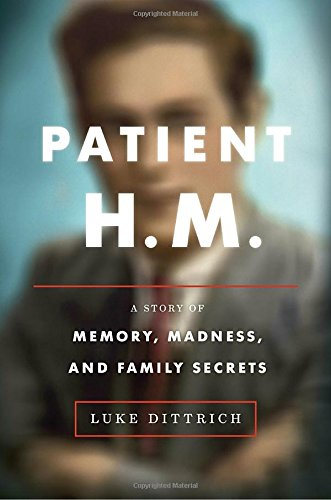 Patient H.M.: A Family's Secrets, the Ruthless Pursuit of Knowledge, and the Brain That Changed Everything