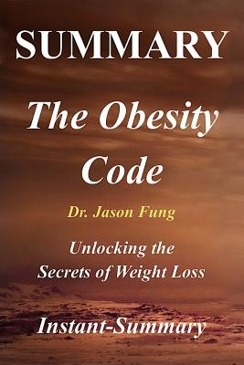 Summary - The Obesity Code By Jason Fung: Unlocking the Secrets of Weight Loss (he Obesity Code: A Full Book Summary - Book, Paperback,Hardcover,Summary) by Instant-Summary, ISBN: 9781981624706