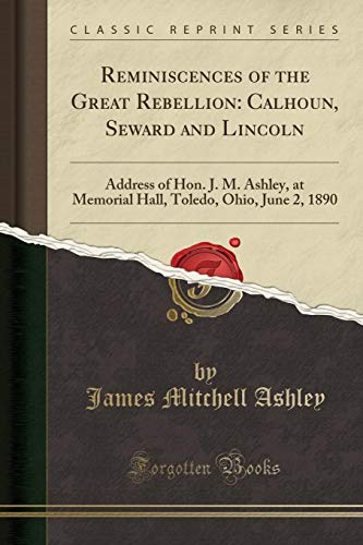 Reminiscences of the Great Rebellion: Calhoun, Seward and Lincoln: Address of Hon. J. M. Ashley, at Memorial Hall, Toledo, Ohio, June 2, 1890 (Classic