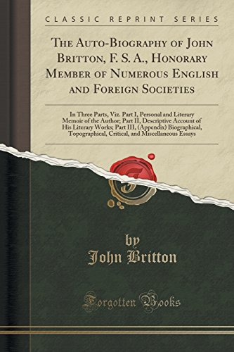 The Auto-Biography of John Britton, F. S. A, Honorary Member of Numerous English and Foreign Societies: In Three Parts, Viz. Part I, Personal and His Literary Works; Part III, (Appendix) Biog