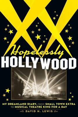 Hopelessly Hollywood: My Dreamland Diary, from Small Town Extra to Musical Theatre King for a Day by David H. Lewis, ISBN: 9780692306932