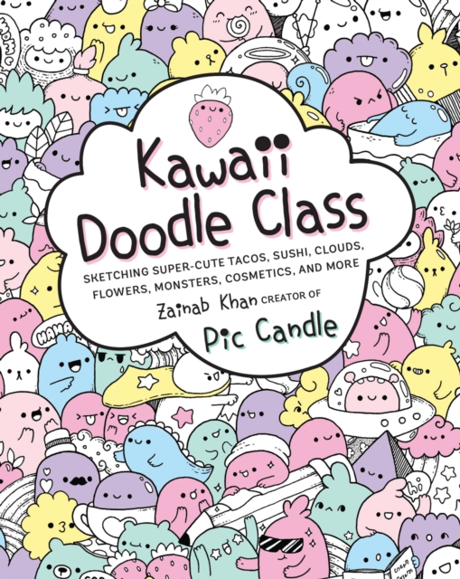Kawaii Doodle Class: Sketching Super-Cute Tacos, Sushi, Clouds, Flowers, Monsters, Cosmetics, and More by Zainab Khan, ISBN: 9781631063756