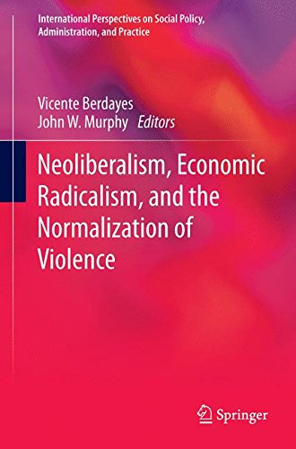 Neoliberalism, Economic Radicalism, and the Normalization of Violence 2016 (International Perspectives on Social Policy, Administration, and Practice)