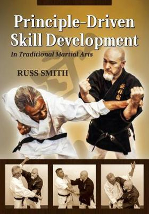 Principle-Driven Skill Development: In Traditional Martial Arts by Russ L. Smith, ISBN: 9781943155309