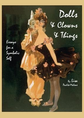 Dolls & Clowns & Things: Essays for a Symbolic Self by Lisa Pavlik-Malone, ISBN: 9781443827249