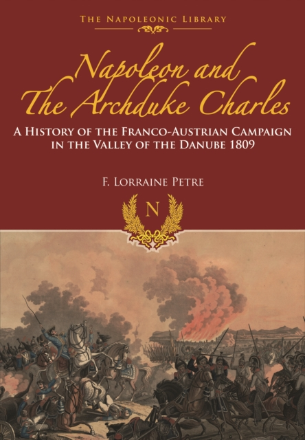 Napoleon and the Archduke Charles: A History of the Franco-Austrian Campaign in the Valley of the Danube 1809 (Napoleonic Library)