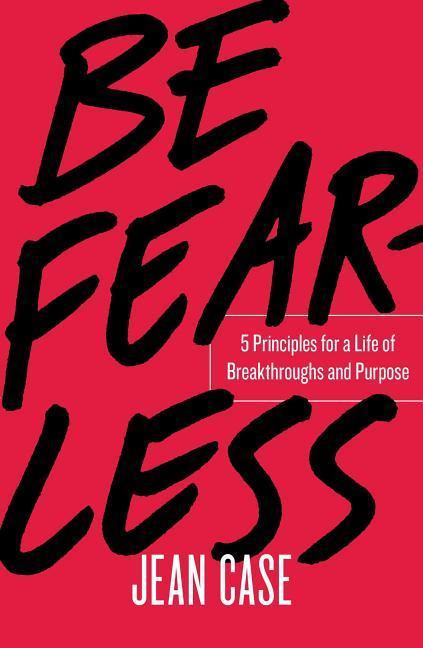 Be Fearless: 5 Principles for a Life of Breakthroughs and Purpose by Jean Case, ISBN: 9781501196348