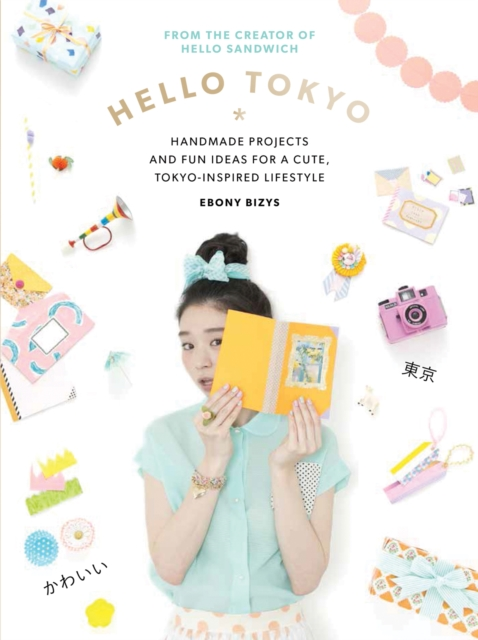 Hello Tokyo: Handmade projects and fun ideas for a cute Tokyo-inspired lifestyle by Ebony Bizys, ISBN: 9781743365090