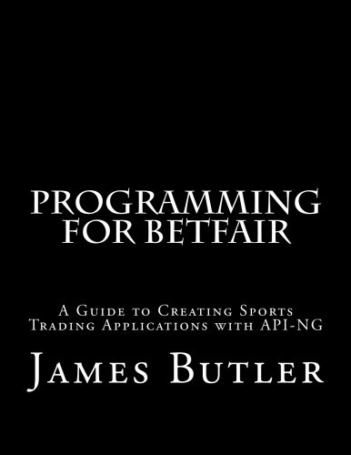 Programming for Betfair: A Guide to Creating Sports Trading Applications with API-NG by James Butler, ISBN: 9781511432115