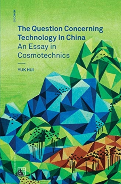 The Question Concerning Technology in China: An Essay in Cosmotechnics by Yuk Hui, ISBN: 9780995455009