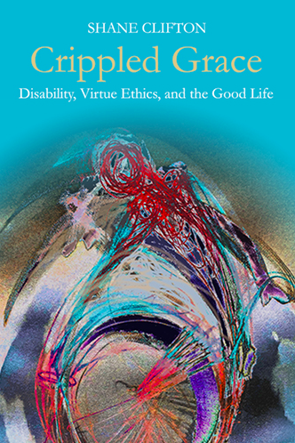 Crippled Grace: Disability, Virtue Ethics, and the Good Life (Studies in Religion, Theology, and Disability)