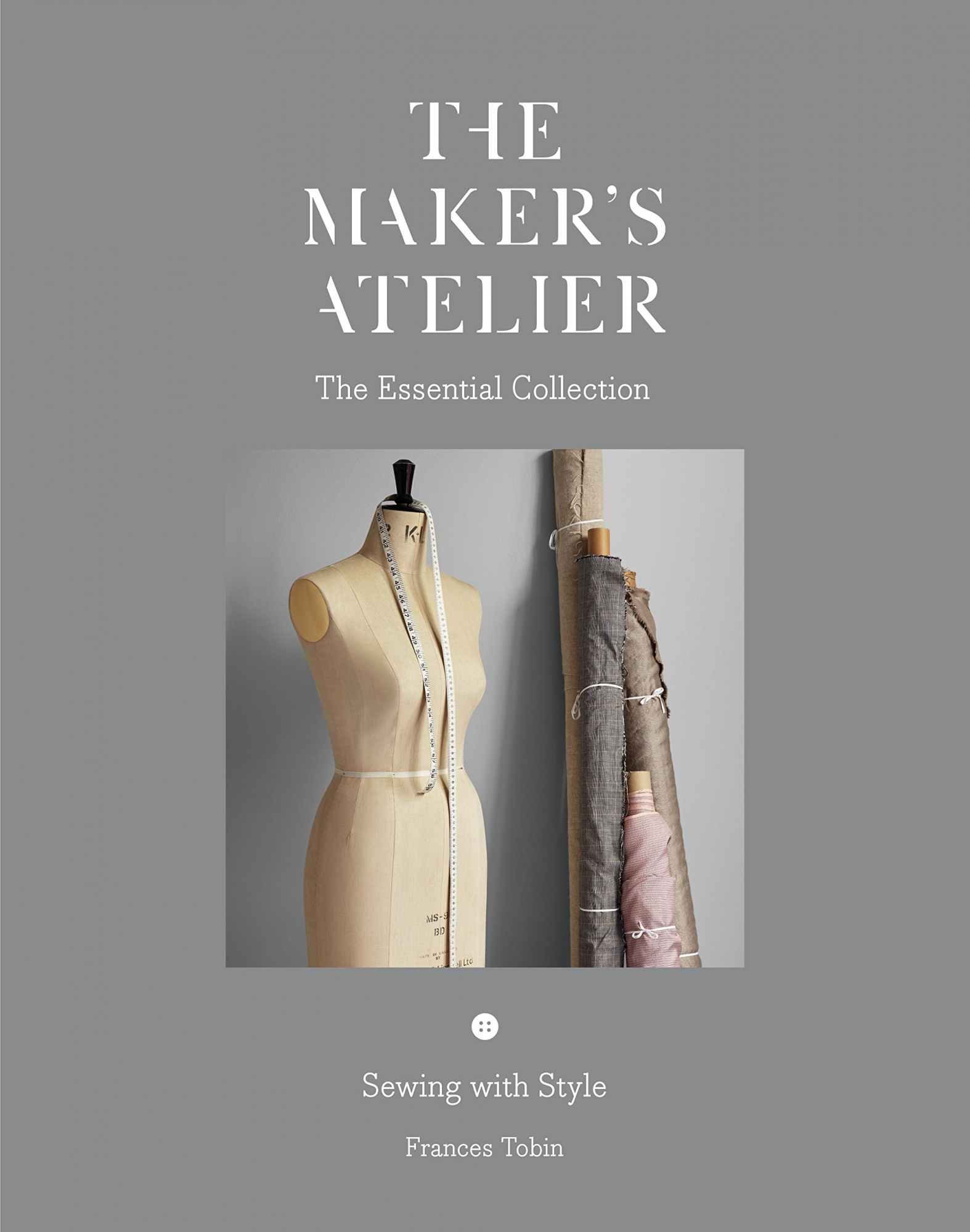The Maker's Atelier: The Essential Collection: Sewing with Style (The Maker's Atelier: the Capsule Collection)