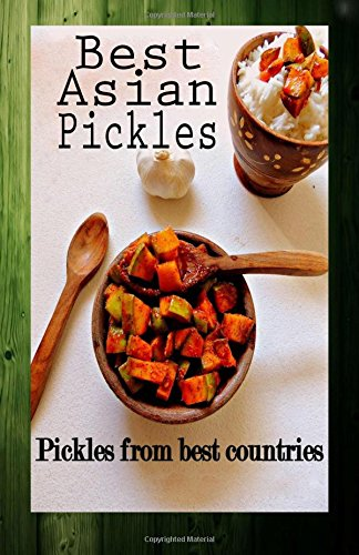 Best Asian Pickles: Pickles from best countries: Volume 1 (Sweet, Sour, Salty, Tasty Pickles)
