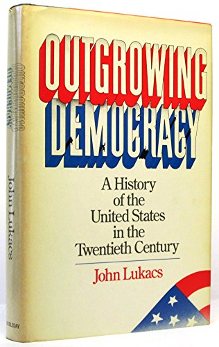 Outgrowing Democracy: A History of the United States in the Twentieth Century by John Lukacs, ISBN: 9780385175388