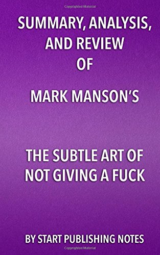 Summary, Analysis, and Review of Mark Manson's the Subtle Art of Not Giving a FuckA Counterintuitive Approach to Living a Good Life by Start Publishing Notes, ISBN: 9781682996775
