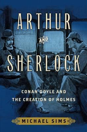 Arthur and SherlockConan Doyle and the Creation of Holmes