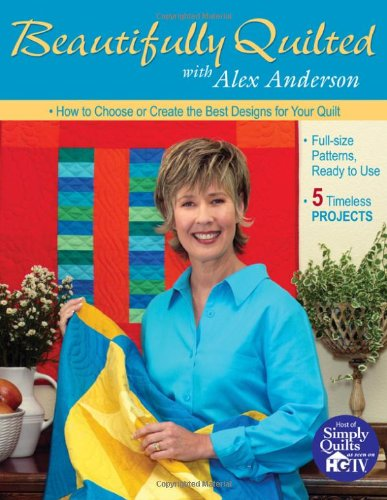 Beautifully Quilted with Alex Anderson: How to Choose or Create the Best Designs for Your Quilt: 6 Timeless Projects, Full-Size Patterns, Ready to Use