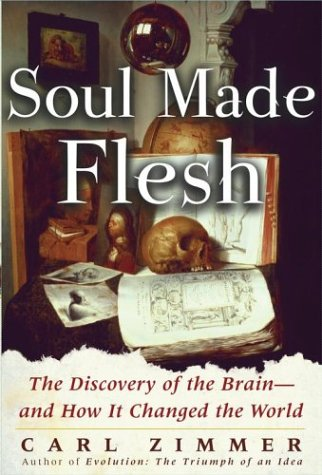 Soul Made Flesh: The Discovery of the Brain--And How It Changed the World by Carl Zimmer, ISBN: 9780743230384