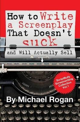 How to Write a Screenplay That Doesn't Suck (and Will Actually Sell): Vol. 1 of the ScriptBully Screenwriting Series