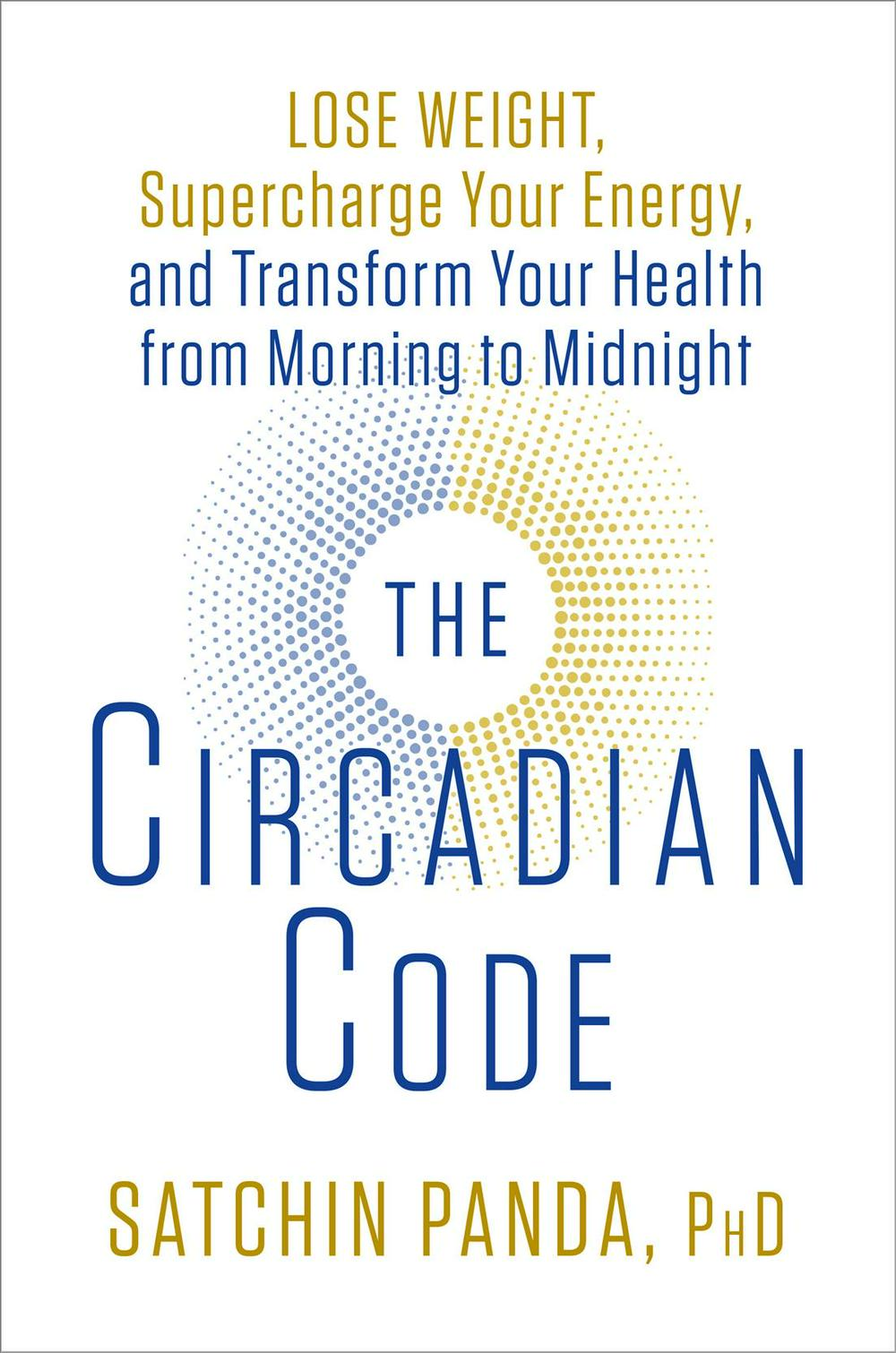 The Circadian Code: Lose Weight, Supercharge Your Energy, and Transform Your Health from Morning to Midnight by Dr Satchidananda Panda, ISBN: 9781635652437